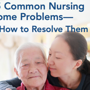 Having Trouble with Your Nursing Home? Learn Common Problems & How to Resolve Them